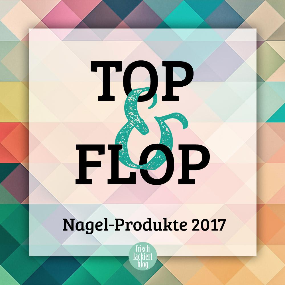 Meine persönlichen TOP und FLOP Produkte in 2017 – Nagellack und Nageldesign – by frischlackiert
