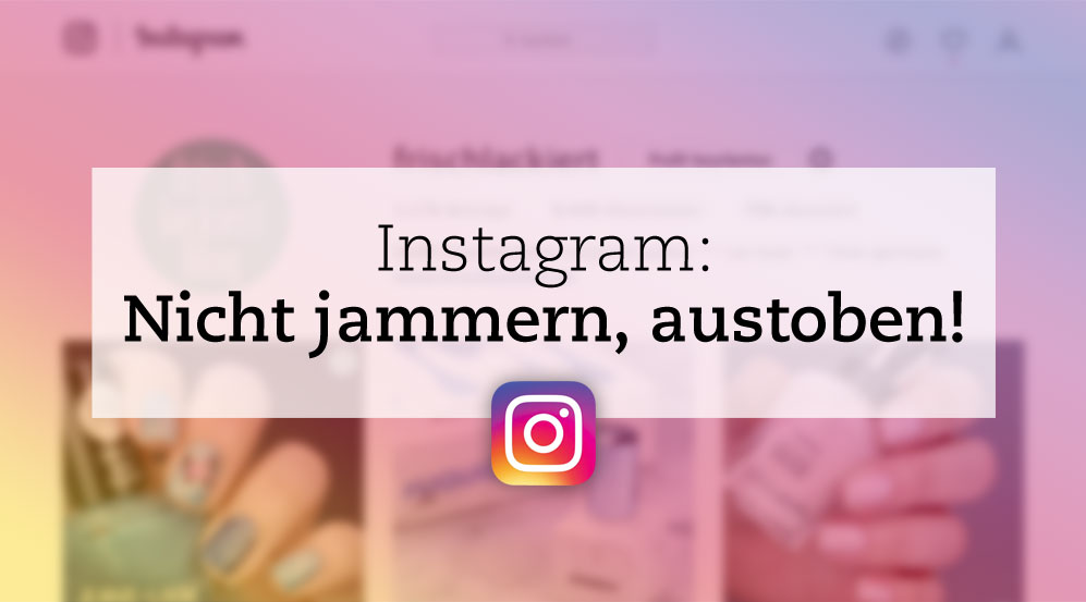 Instagram – Nicht jammern, austoben!